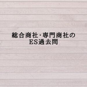【商社のES過去問】総合商社・専門商社のESの過去問
